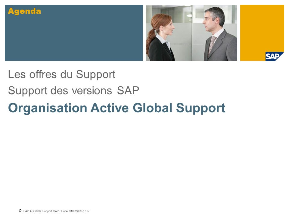 SAP AG 2008, Support SAP / Lionel SCHWIRTZ / 17 Les offres du Support Support des versions SAP Organisation Active Global Support Agenda