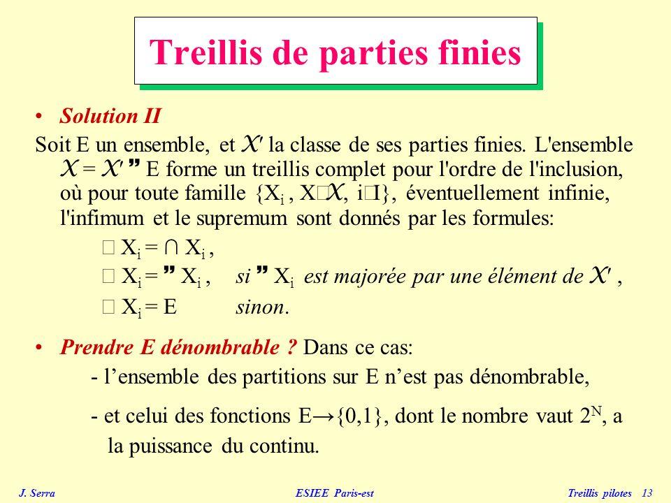 J. Serra ESIEE Paris-est Treillis pilotes 13 Treillis de parties finies Solution II Soit E un ensemble, et X la classe de ses parties finies. L'ensemb