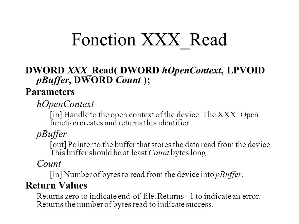 Fonction XXX_Read DWORD XXX_Read( DWORD hOpenContext, LPVOID pBuffer, DWORD Count ); Parameters hOpenContext [in] Handle to the open context of the de