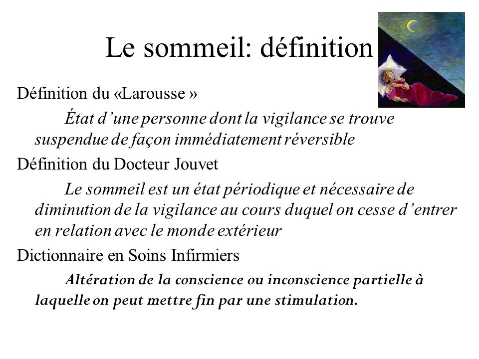 Le sommeil: définition Définition du «Larousse » État dune personne dont la vigilance se trouve suspendue de façon immédiatement réversible Définition