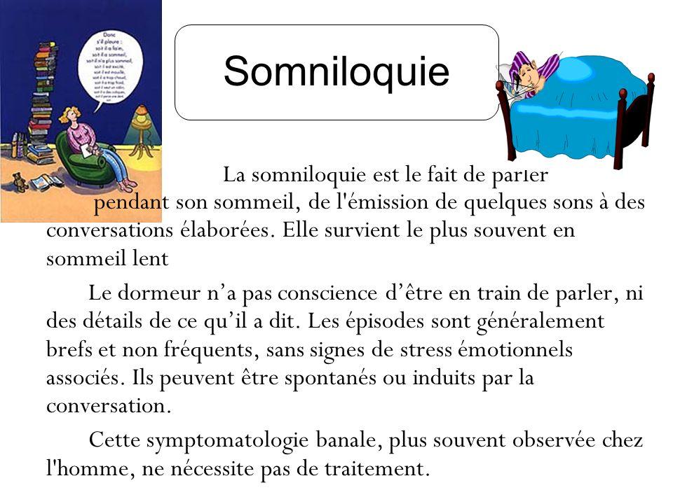 Somniloquie La somniloquie est le fait de parler pendant son sommeil, de l'émission de quelques sons à des conversations élaborées. Elle survient le p
