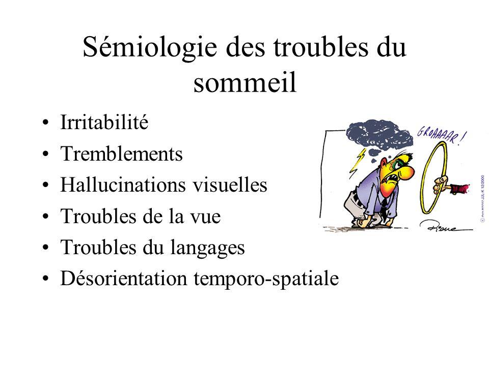 Sémiologie des troubles du sommeil Irritabilité Tremblements Hallucinations visuelles Troubles de la vue Troubles du langages Désorientation temporo-s
