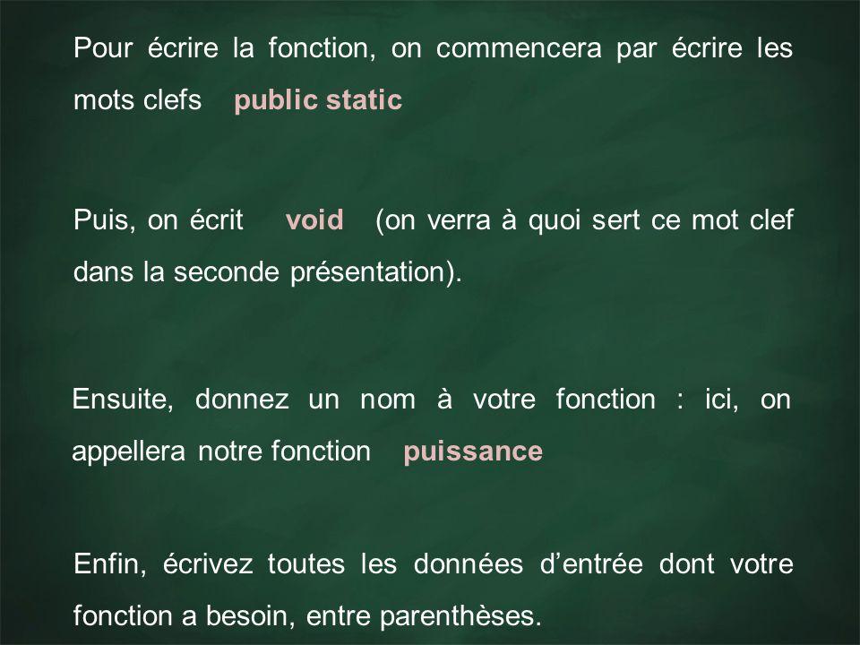 Pour écrire la fonction, on commencera par écrire les mots clefs public static Puis, on écrit void (on verra à quoi sert ce mot clef dans la seconde p