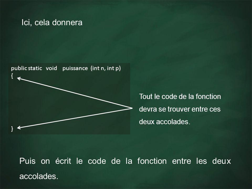 Ici, cela donnera public static void puissance (int n, int p) { } Tout le code de la fonction devra se trouver entre ces deux accolades. Puis on écrit