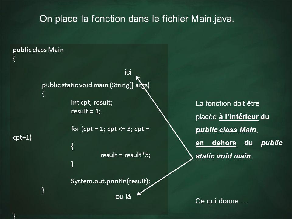 On place la fonction dans le fichier Main.java. public class Main { public static void main (String[] args) { int cpt, result; result = 1; for (cpt =