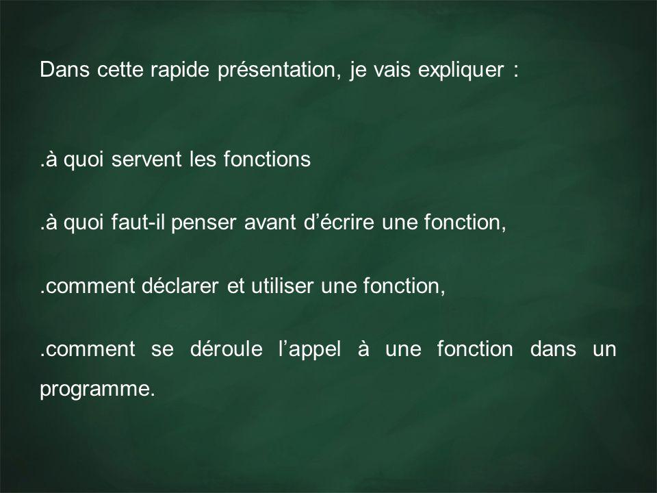Dans cette rapide présentation, je vais expliquer :.à quoi servent les fonctions.à quoi faut-il penser avant décrire une fonction,.comment déclarer et