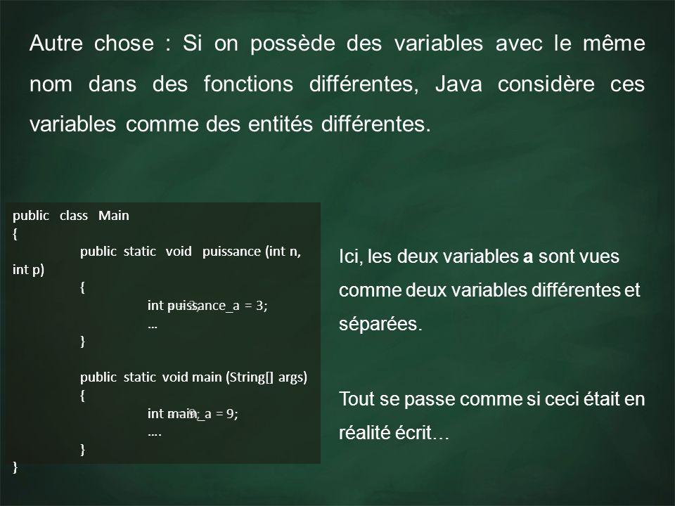 Autre chose : Si on possède des variables avec le même nom dans des fonctions différentes, Java considère ces variables comme des entités différentes.