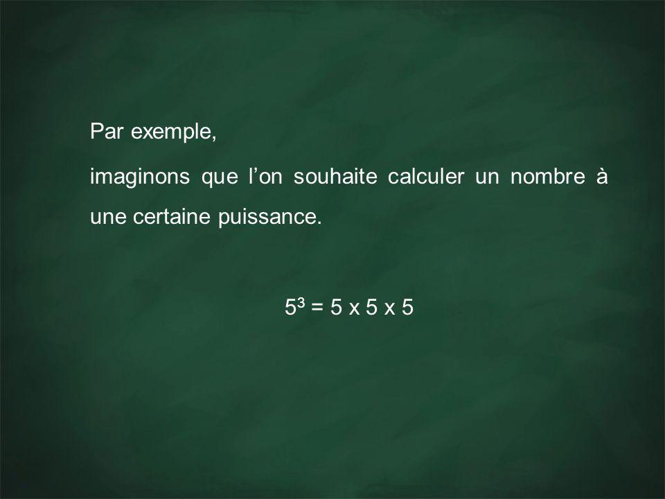 Par exemple, imaginons que lon souhaite calculer un nombre à une certaine puissance. 5 3 = 5 x 5 x 5
