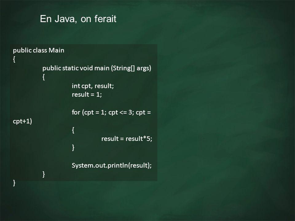 En Java, on ferait public class Main { public static void main (String[] args) { int cpt, result; result = 1; for (cpt = 1; cpt <= 3; cpt = cpt+1) { r