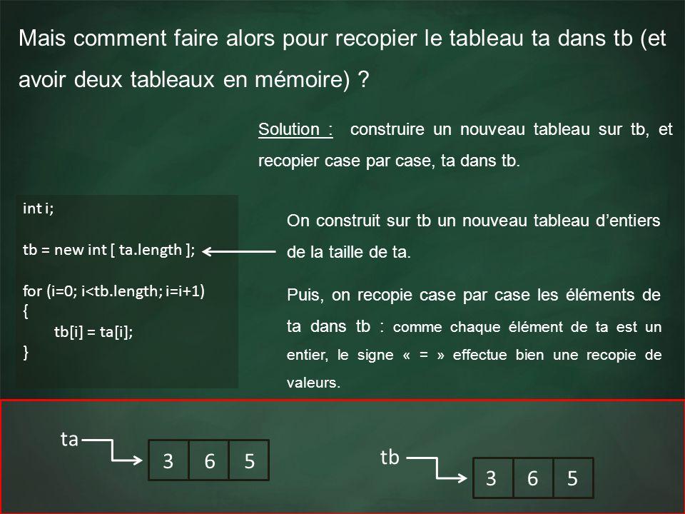 Mais comment faire alors pour recopier le tableau ta dans tb (et avoir deux tableaux en mémoire) ? int i; tb = new int [ ta.length ]; for (i=0; i<tb.l