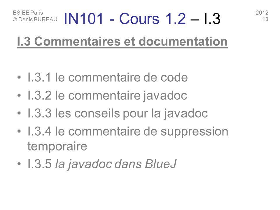 ESIEE Paris © Denis BUREAU 2012 10 IN101 - Cours 1.2 – I.3 I.3 Commentaires et documentation I.3.1 le commentaire de code I.3.2 le commentaire javadoc I.3.3 les conseils pour la javadoc I.3.4 le commentaire de suppression temporaire I.3.5 la javadoc dans BlueJ