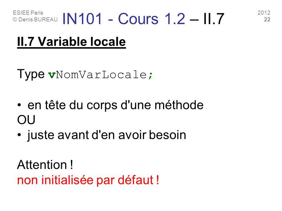 ESIEE Paris © Denis BUREAU 2012 22 IN101 - Cours 1.2 – II.7 II.7 Variable locale Type vNomVarLocale; en tête du corps d une méthode OU juste avant d en avoir besoin Attention .