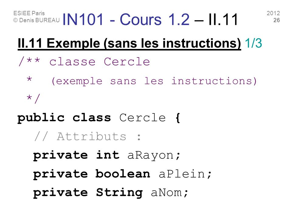 ESIEE Paris © Denis BUREAU 2012 26 IN101 - Cours 1.2 – II.11 II.11 Exemple (sans les instructions) 1/3 /** classe Cercle * (exemple sans les instructi