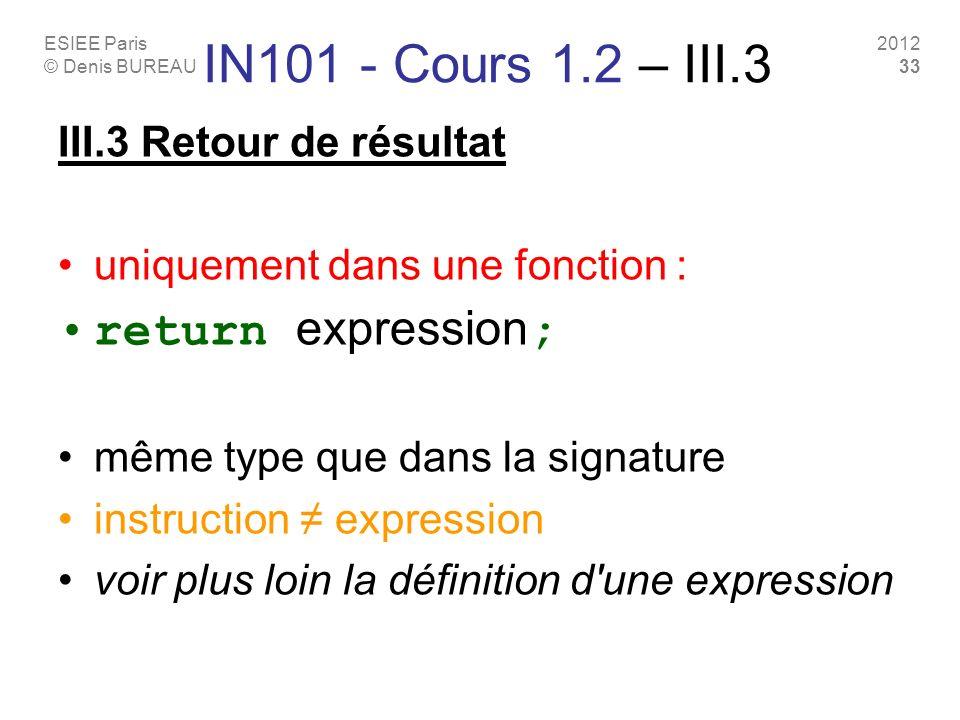 ESIEE Paris © Denis BUREAU 2012 33 IN101 - Cours 1.2 – III.3 III.3 Retour de résultat uniquement dans une fonction : return expression ; même type que dans la signature instruction expression voir plus loin la définition d une expression