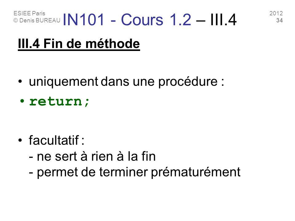ESIEE Paris © Denis BUREAU 2012 34 IN101 - Cours 1.2 – III.4 III.4 Fin de méthode uniquement dans une procédure : return; facultatif : - ne sert à rien à la fin - permet de terminer prématurément