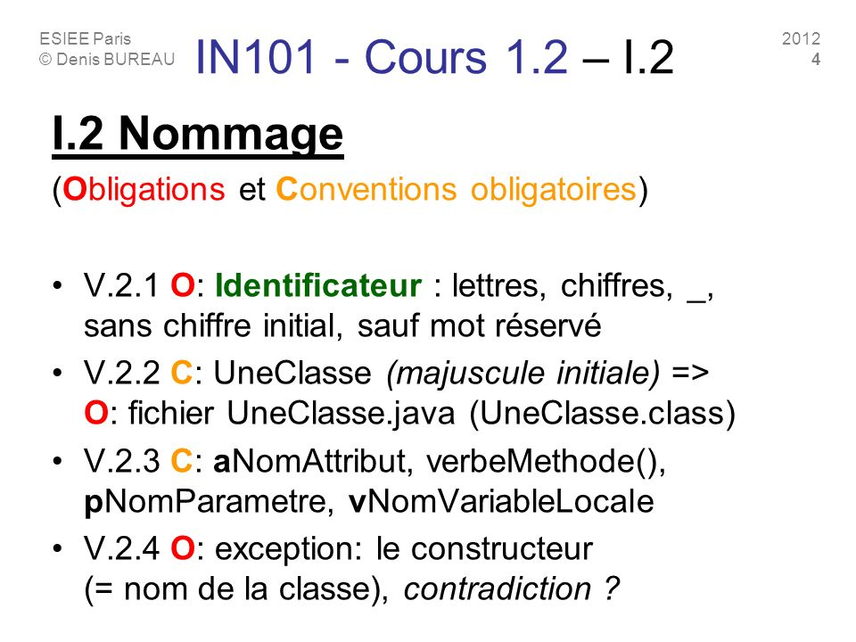ESIEE Paris © Denis BUREAU 2012 4 IN101 - Cours 1.2 – I.2 I.2 Nommage (Obligations et Conventions obligatoires) V.2.1 O: Identificateur : lettres, chiffres, _, sans chiffre initial, sauf mot réservé V.2.2 C: UneClasse (majuscule initiale) => O: fichier UneClasse.java (UneClasse.class) V.2.3 C: aNomAttribut, verbeMethode(), pNomParametre, vNomVariableLocale V.2.4 O: exception: le constructeur (= nom de la classe), contradiction