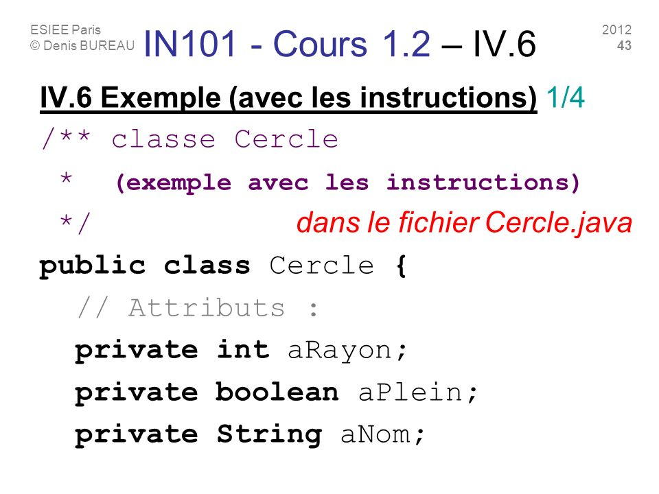ESIEE Paris © Denis BUREAU 2012 43 IN101 - Cours 1.2 – IV.6 IV.6 Exemple (avec les instructions) 1/4 /** classe Cercle * (exemple avec les instructions) */ dans le fichier Cercle.java public class Cercle { // Attributs : private int aRayon; private boolean aPlein; private String aNom;