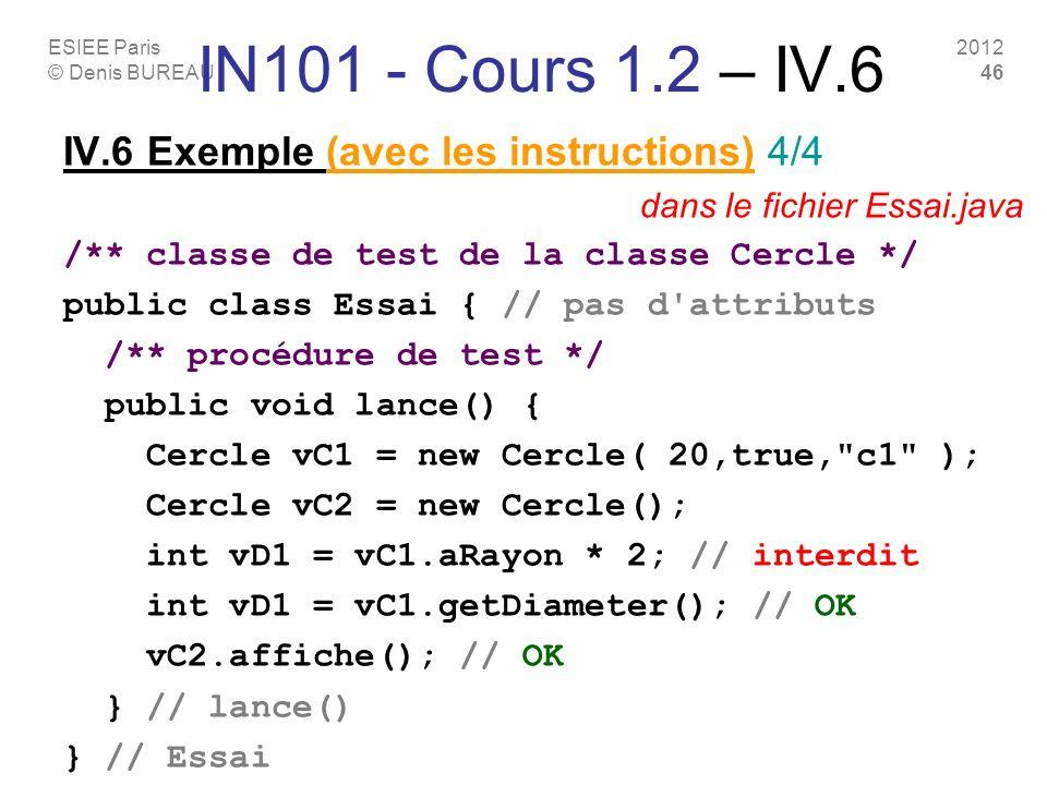 ESIEE Paris © Denis BUREAU 2012 46 IN101 - Cours 1.2 – IV.6 IV.6 Exemple (avec les instructions) 4/4 dans le fichier Essai.java /** classe de test de la classe Cercle */ public class Essai { // pas d attributs /** procédure de test */ public void lance() { Cercle vC1 = new Cercle( 20,true, c1 ); Cercle vC2 = new Cercle(); int vD1 = vC1.aRayon * 2; // interdit int vD1 = vC1.getDiameter(); // OK vC2.affiche(); // OK } // lance() } // Essai