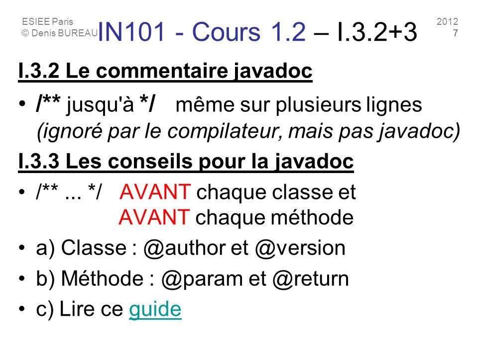 ESIEE Paris © Denis BUREAU 2012 7 IN101 - Cours 1.2 – I.3.2+3 I.3.2 Le commentaire javadoc /** jusqu à */ même sur plusieurs lignes (ignoré par le compilateur, mais pas javadoc) I.3.3 Les conseils pour la javadoc /**...