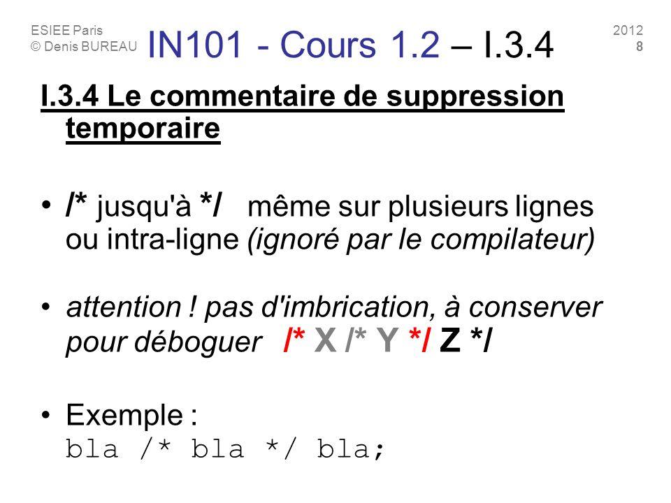 ESIEE Paris © Denis BUREAU 2012 8 IN101 - Cours 1.2 – I.3.4 I.3.4 Le commentaire de suppression temporaire /* jusqu à */ même sur plusieurs lignes ou intra-ligne (ignoré par le compilateur) attention .