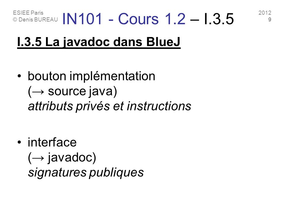 ESIEE Paris © Denis BUREAU 2012 9 IN101 - Cours 1.2 – I.3.5 I.3.5 La javadoc dans BlueJ bouton implémentation ( source java) attributs privés et instructions interface ( javadoc) signatures publiques