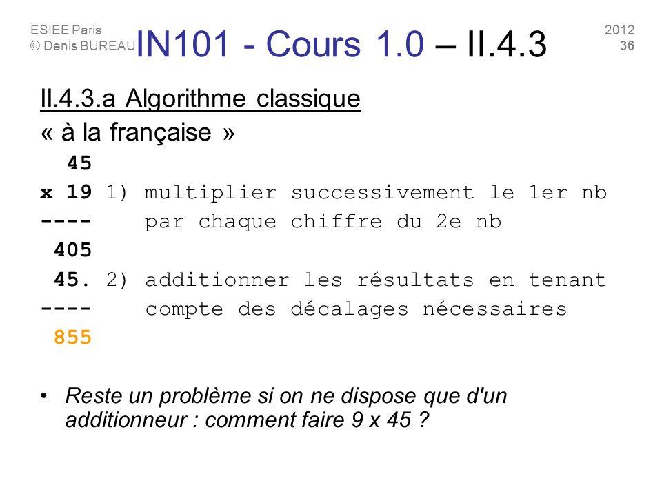 ESIEE Paris © Denis BUREAU 2012 36 IN101 - Cours 1.0 – II.4.3 II.4.3.a Algorithme classique « à la française » 45 x 19 1) multiplier successivement le