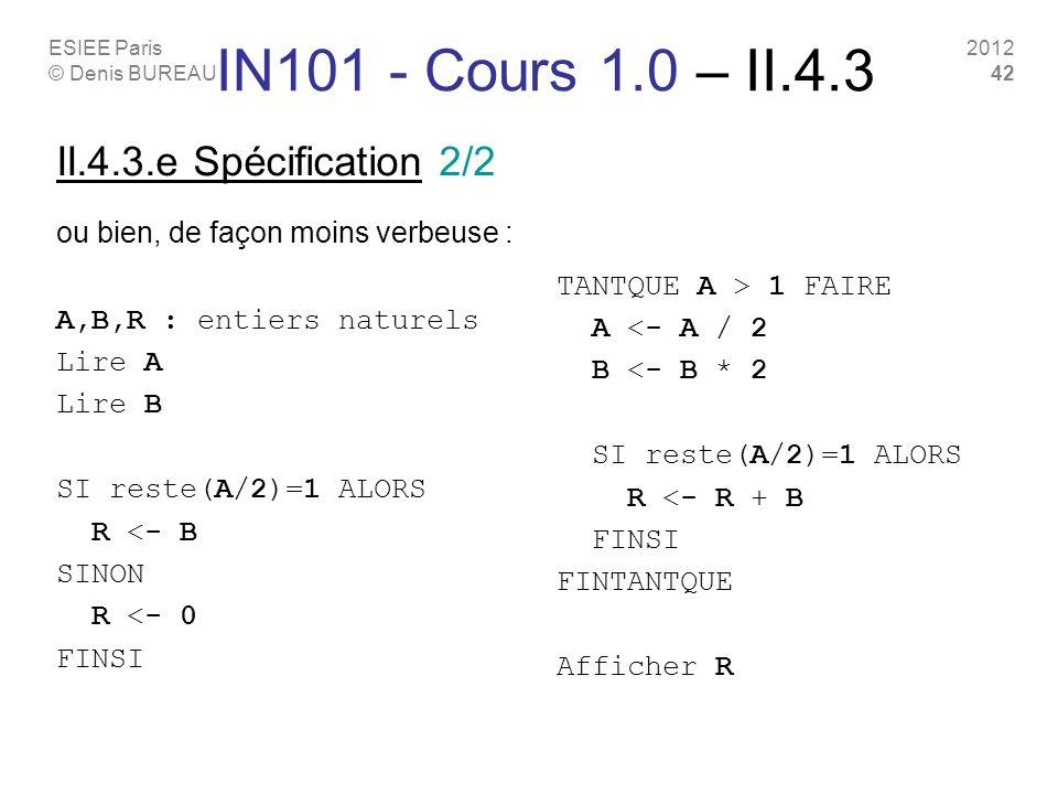 ESIEE Paris © Denis BUREAU 2012 42 II.4.3.e Spécification 2/2 ou bien, de façon moins verbeuse : A,B,R : entiers naturels Lire A Lire B SI reste(A/2)=