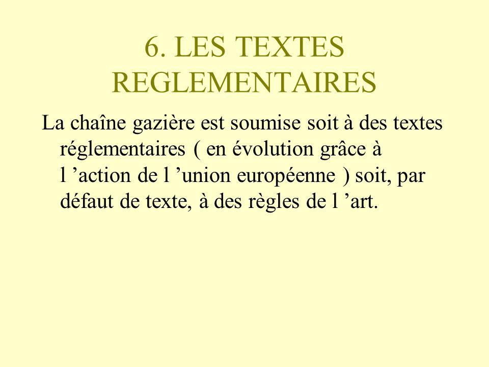 6. LES TEXTES REGLEMENTAIRES La chaîne gazière est soumise soit à des textes réglementaires ( en évolution grâce à l action de l union européenne ) so