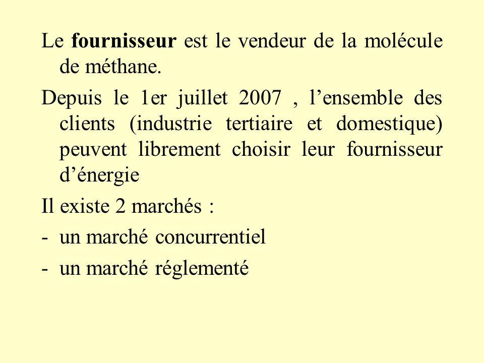 Le fournisseur est le vendeur de la molécule de méthane. Depuis le 1er juillet 2007, lensemble des clients (industrie tertiaire et domestique) peuvent