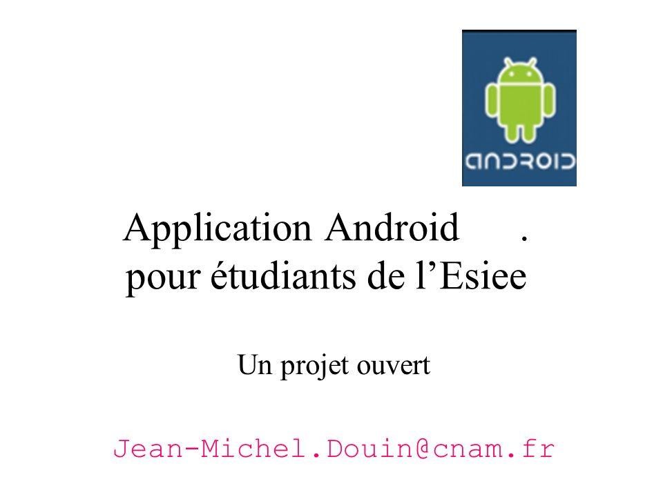 Application Android. pour étudiants de lEsiee Un projet ouvert Jean-Michel.Douin@cnam.fr