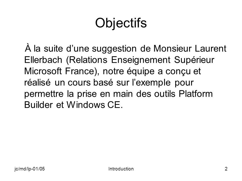 jc/md/lp-01/05Introduction2 Objectifs À la suite dune suggestion de Monsieur Laurent Ellerbach (Relations Enseignement Supérieur Microsoft France), notre équipe a conçu et réalisé un cours basé sur lexemple pour permettre la prise en main des outils Platform Builder et Windows CE.