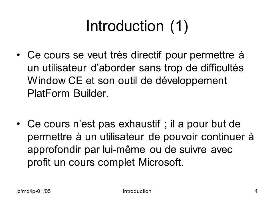 jc/md/lp-01/05Introduction4 Introduction (1) Ce cours se veut très directif pour permettre à un utilisateur daborder sans trop de difficultés Window CE et son outil de développement PlatForm Builder.