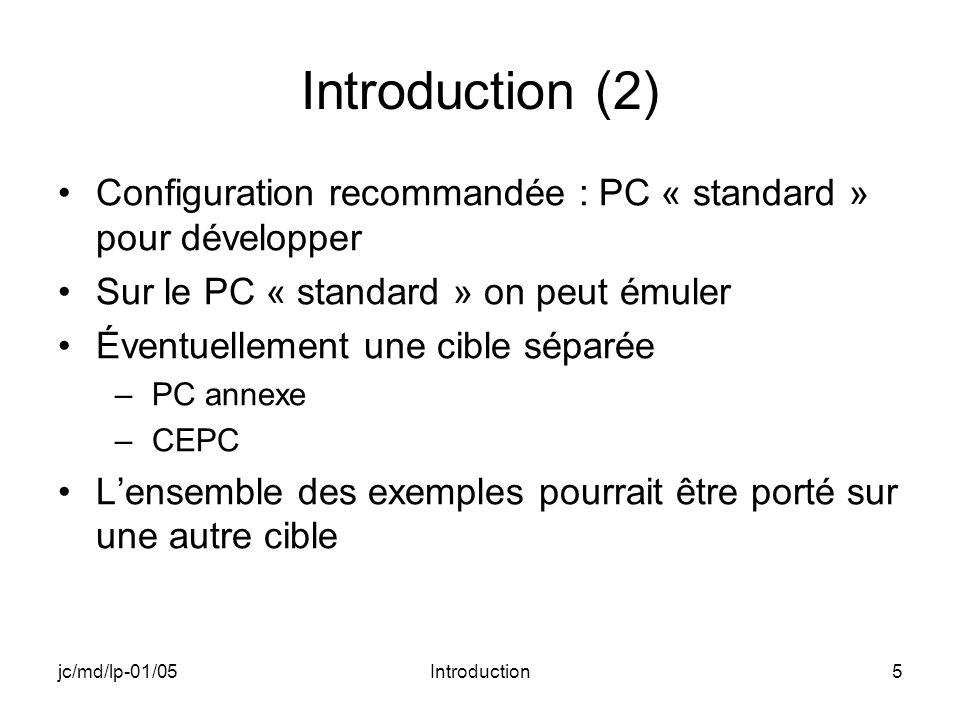 jc/md/lp-01/05Introduction5 Introduction (2) Configuration recommandée : PC « standard » pour développer Sur le PC « standard » on peut émuler Éventuellement une cible séparée –PC annexe –CEPC Lensemble des exemples pourrait être porté sur une autre cible
