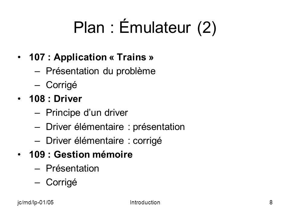 jc/md/lp-01/05Introduction8 Plan : Émulateur (2) 107 : Application « Trains » –Présentation du problème –Corrigé 108 : Driver –Principe dun driver –Driver élémentaire : présentation –Driver élémentaire : corrigé 109 : Gestion mémoire –Présentation –Corrigé
