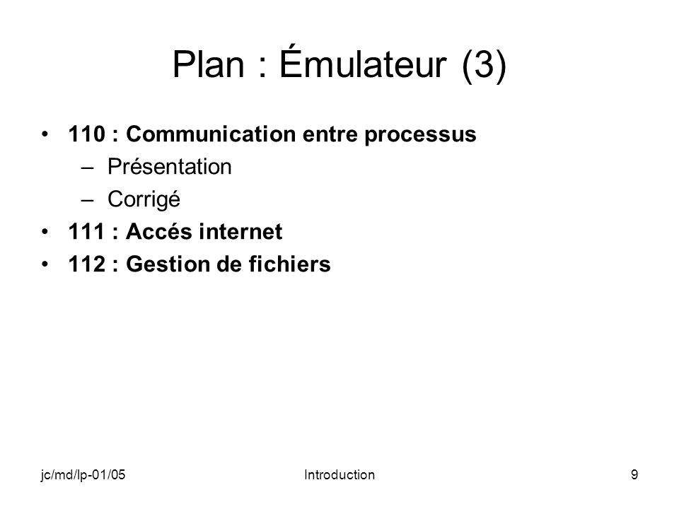 jc/md/lp-01/05Introduction9 Plan : Émulateur (3) 110 : Communication entre processus –Présentation –Corrigé 111 : Accés internet 112 : Gestion de fichiers