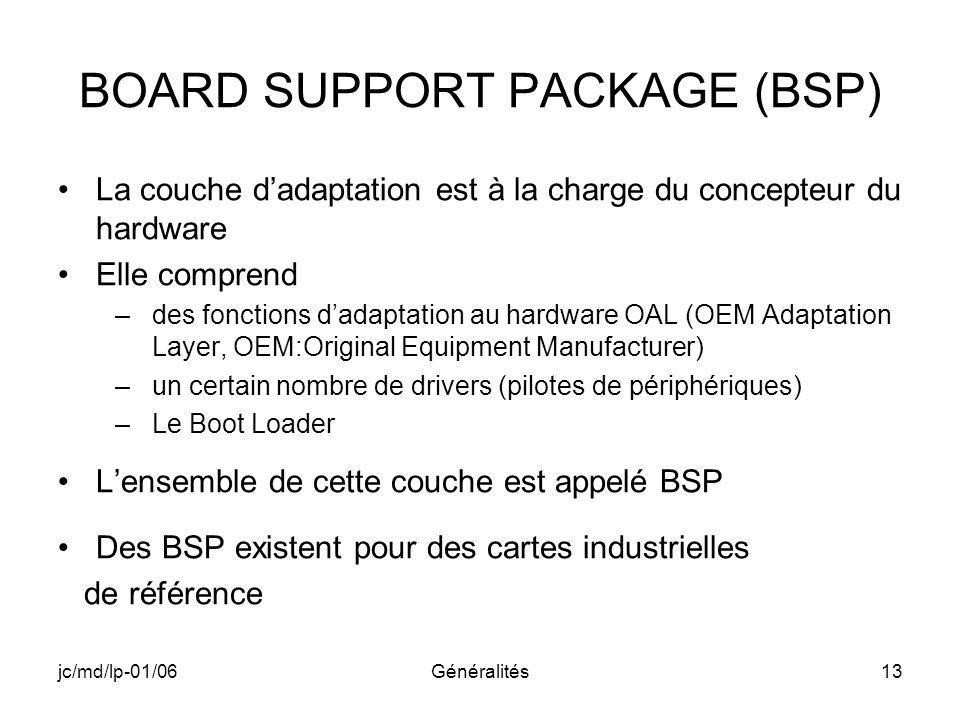 jc/md/lp-01/06Généralités13 BOARD SUPPORT PACKAGE (BSP) La couche dadaptation est à la charge du concepteur du hardware Elle comprend –des fonctions d