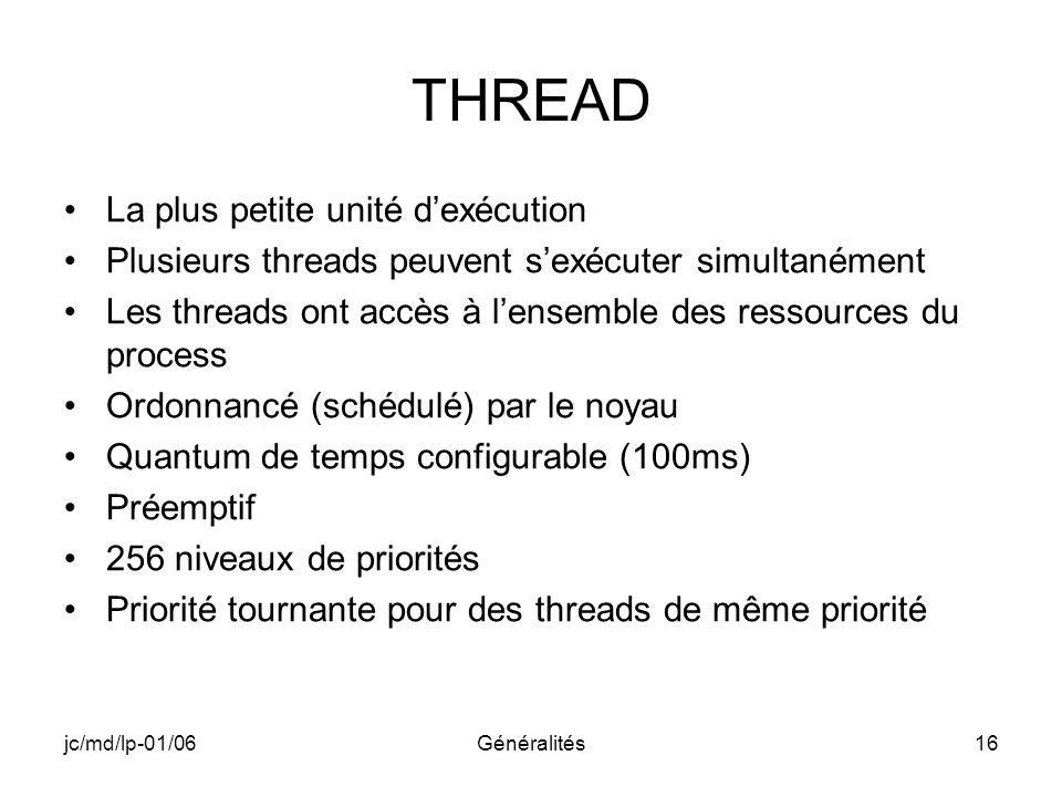 jc/md/lp-01/06Généralités16 THREAD La plus petite unité dexécution Plusieurs threads peuvent sexécuter simultanément Les threads ont accès à lensemble