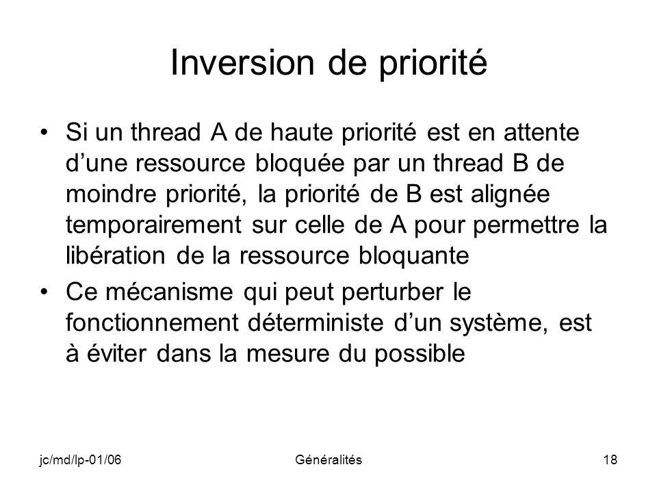 jc/md/lp-01/06Généralités18 Inversion de priorité Si un thread A de haute priorité est en attente dune ressource bloquée par un thread B de moindre pr
