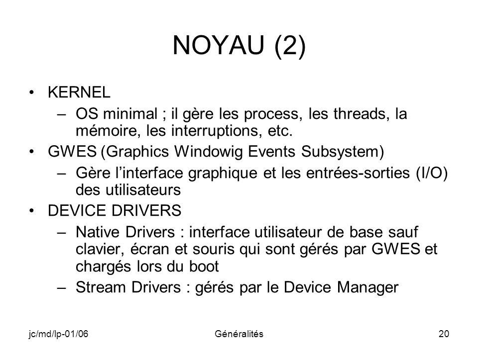 jc/md/lp-01/06Généralités20 NOYAU (2) KERNEL –OS minimal ; il gère les process, les threads, la mémoire, les interruptions, etc. GWES (Graphics Window