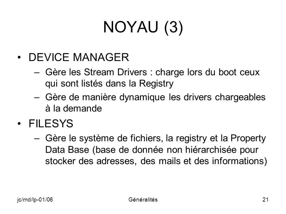 jc/md/lp-01/06Généralités21 NOYAU (3) DEVICE MANAGER –Gère les Stream Drivers : charge lors du boot ceux qui sont listés dans la Registry –Gère de man