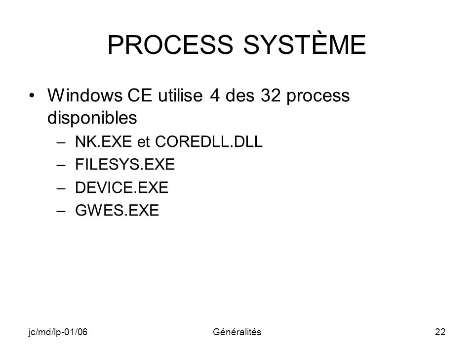 jc/md/lp-01/06Généralités22 PROCESS SYSTÈME Windows CE utilise 4 des 32 process disponibles –NK.EXE et COREDLL.DLL –FILESYS.EXE –DEVICE.EXE –GWES.EXE