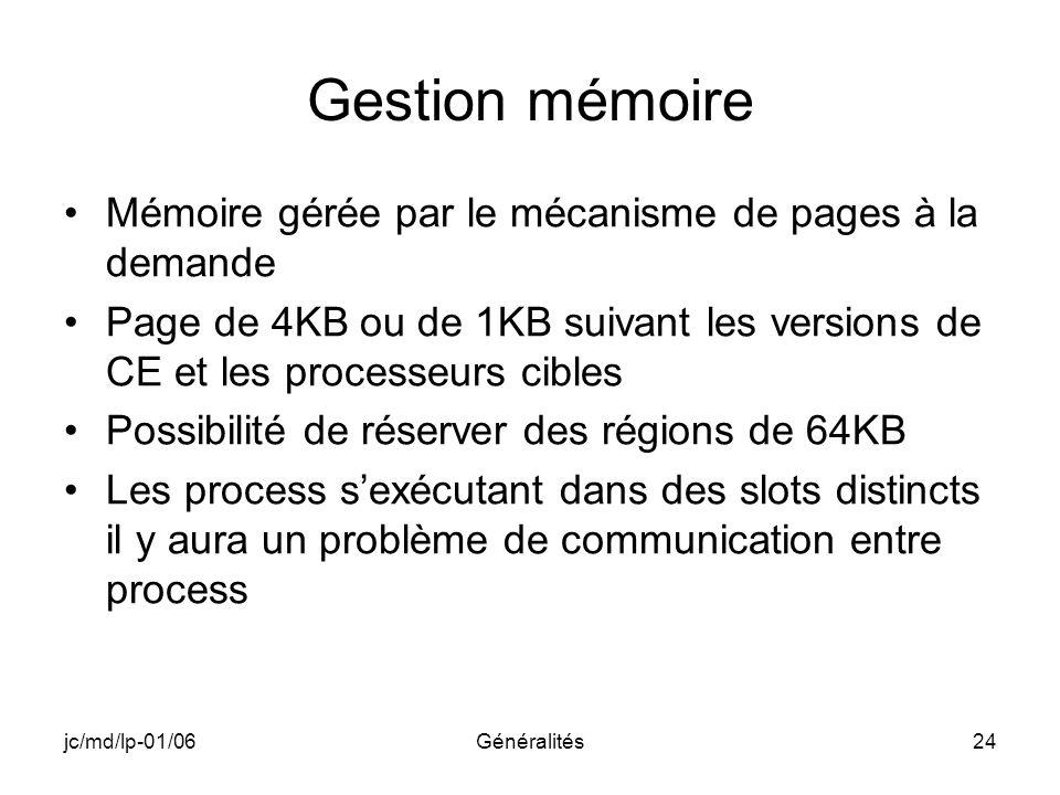 jc/md/lp-01/06Généralités24 Gestion mémoire Mémoire gérée par le mécanisme de pages à la demande Page de 4KB ou de 1KB suivant les versions de CE et l