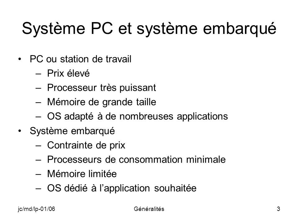 jc/md/lp-01/06Généralités3 Système PC et système embarqué PC ou station de travail –Prix élevé –Processeur très puissant –Mémoire de grande taille –OS