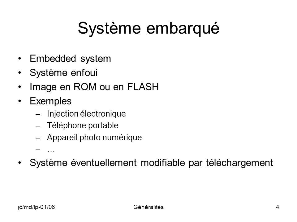 jc/md/lp-01/06Généralités4 Système embarqué Embedded system Système enfoui Image en ROM ou en FLASH Exemples –Injection électronique –Téléphone portab