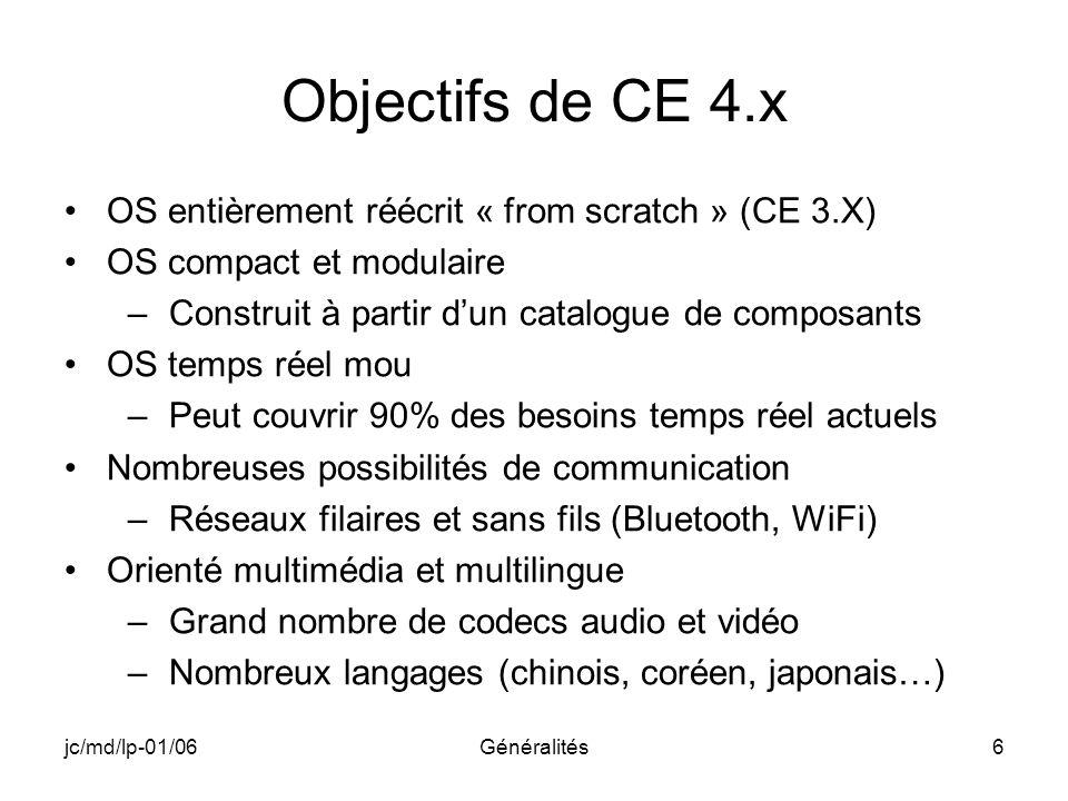 jc/md/lp-01/06Généralités6 Objectifs de CE 4.x OS entièrement réécrit « from scratch » (CE 3.X) OS compact et modulaire –Construit à partir dun catalo