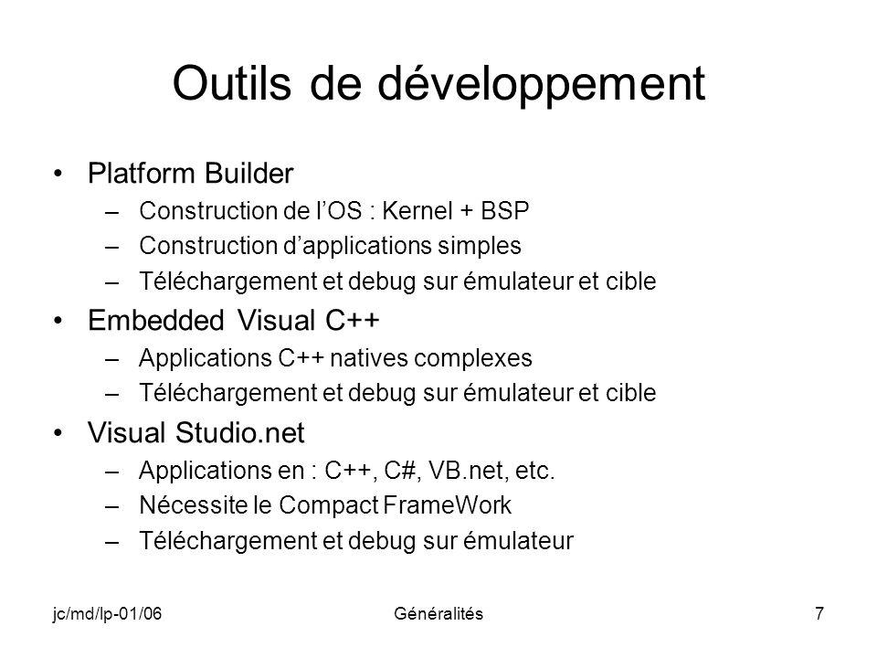 jc/md/lp-01/06Généralités7 Outils de développement Platform Builder –Construction de lOS : Kernel + BSP –Construction dapplications simples –Télécharg