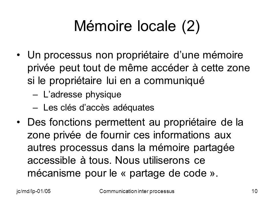 jc/md/lp-01/05Communication inter processus10 Mémoire locale (2) Un processus non propriétaire dune mémoire privée peut tout de même accéder à cette z