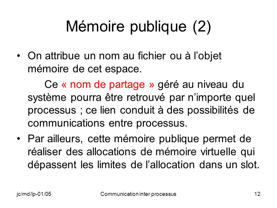 jc/md/lp-01/05Communication inter processus12 Mémoire publique (2) On attribue un nom au fichier ou à lobjet mémoire de cet espace. Ce « nom de partag