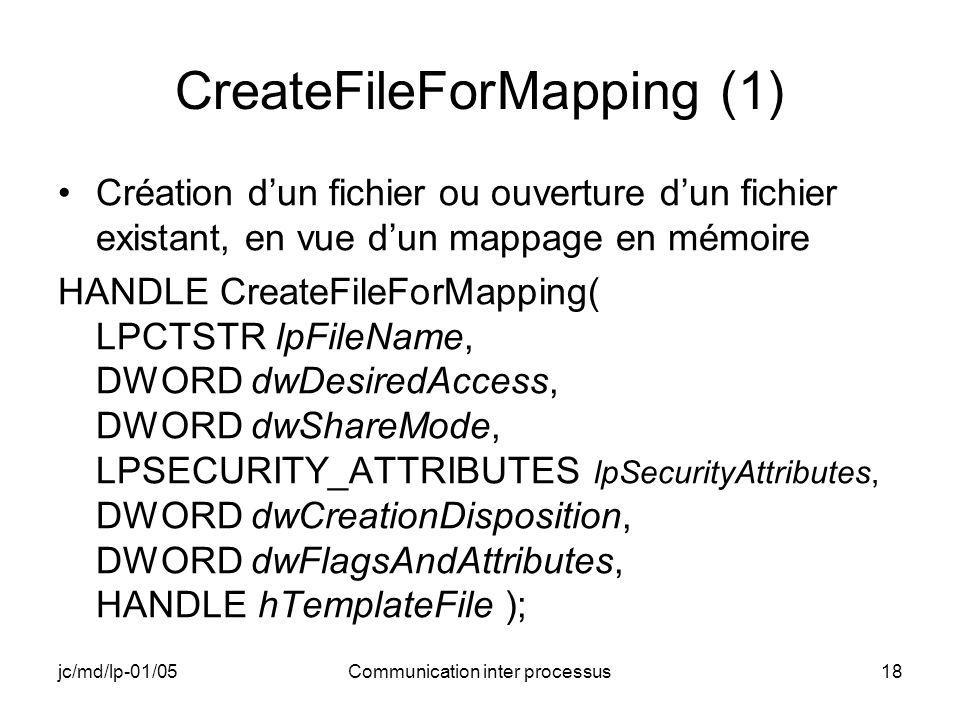 jc/md/lp-01/05Communication inter processus18 CreateFileForMapping (1) Création dun fichier ou ouverture dun fichier existant, en vue dun mappage en mémoire HANDLE CreateFileForMapping( LPCTSTR lpFileName, DWORD dwDesiredAccess, DWORD dwShareMode, LPSECURITY_ATTRIBUTES lpSecurityAttributes, DWORD dwCreationDisposition, DWORD dwFlagsAndAttributes, HANDLE hTemplateFile );