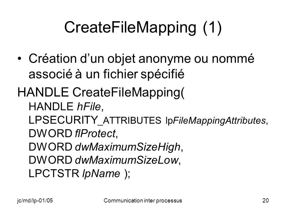 jc/md/lp-01/05Communication inter processus20 CreateFileMapping (1) Création dun objet anonyme ou nommé associé à un fichier spécifié HANDLE CreateFil